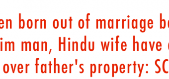 CHILD FROM MARRIAGE OF MUSLIM MAN AND HINDU WOMAN LEGITIMATE, ENTITLED TO FATHER'S PROPERTY: SC